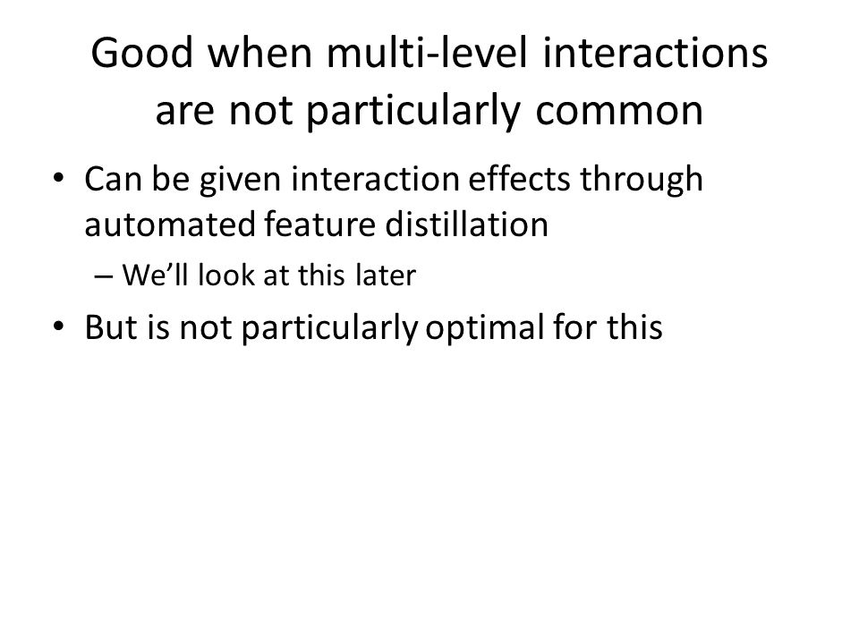 Good when multi-level interactions are not particularly common Can be given interaction effects through automated feature distillation – We'll look at