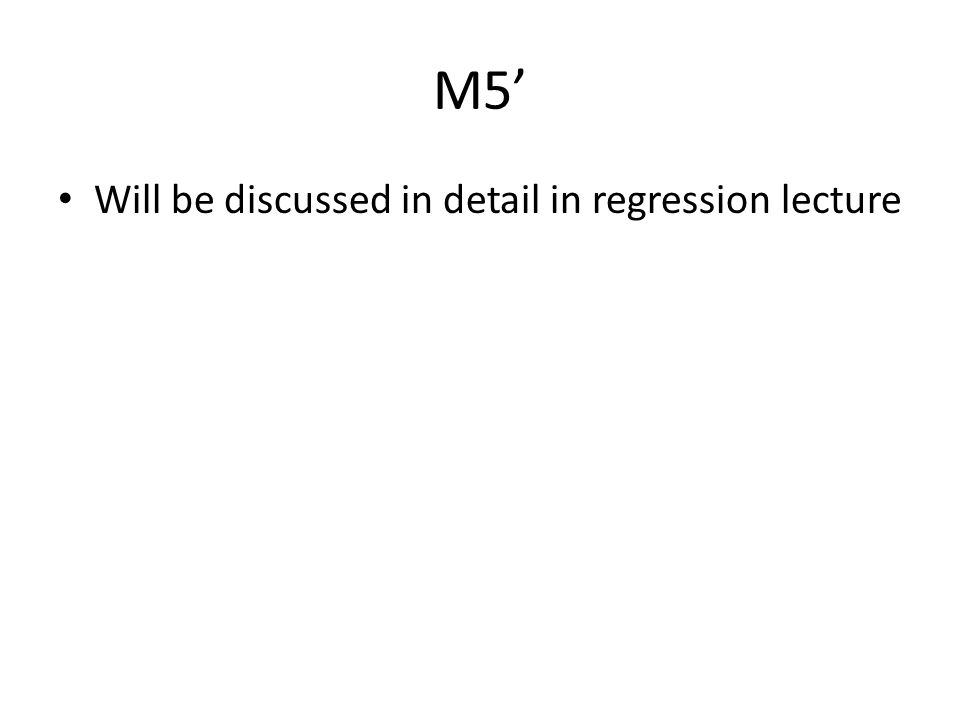 M5' Will be discussed in detail in regression lecture