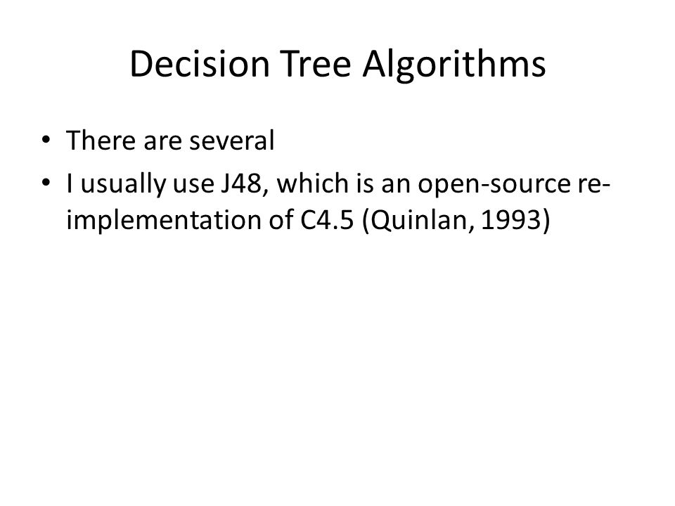 Decision Tree Algorithms There are several I usually use J48, which is an open-source re- implementation of C4.5 (Quinlan, 1993)