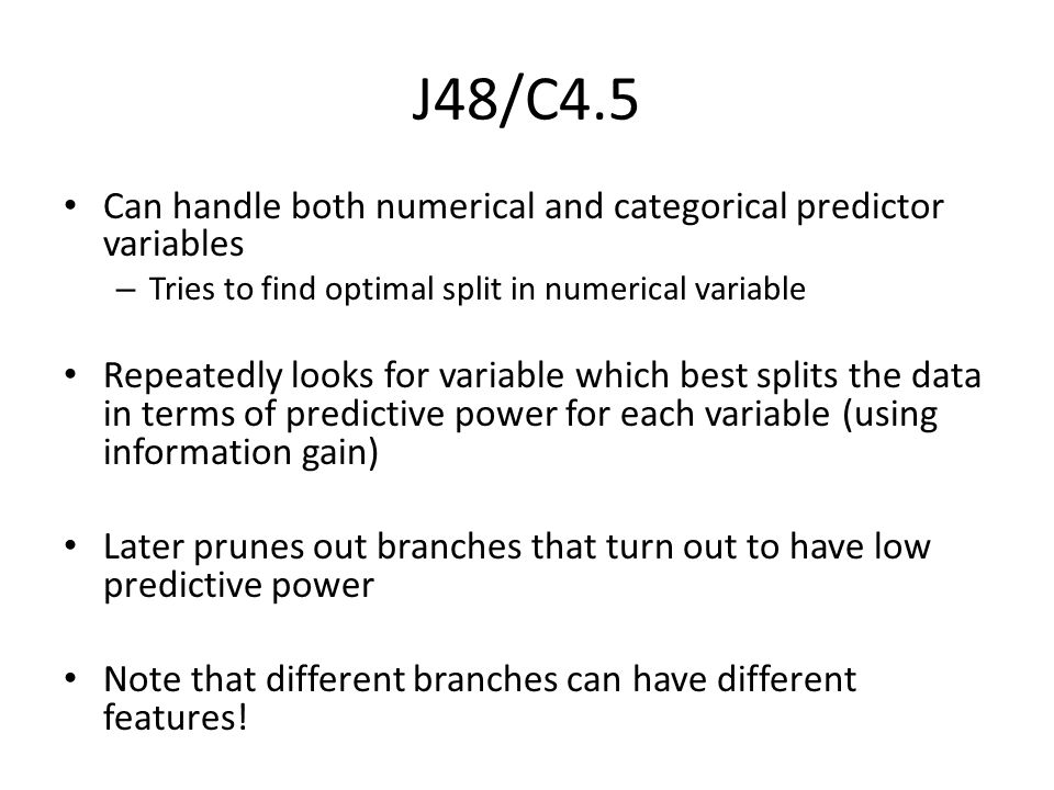 J48/C4.5 Can handle both numerical and categorical predictor variables – Tries to find optimal split in numerical variable Repeatedly looks for variable which best splits the data in terms of predictive power for each variable (using information gain) Later prunes out branches that turn out to have low predictive power Note that different branches can have different features!