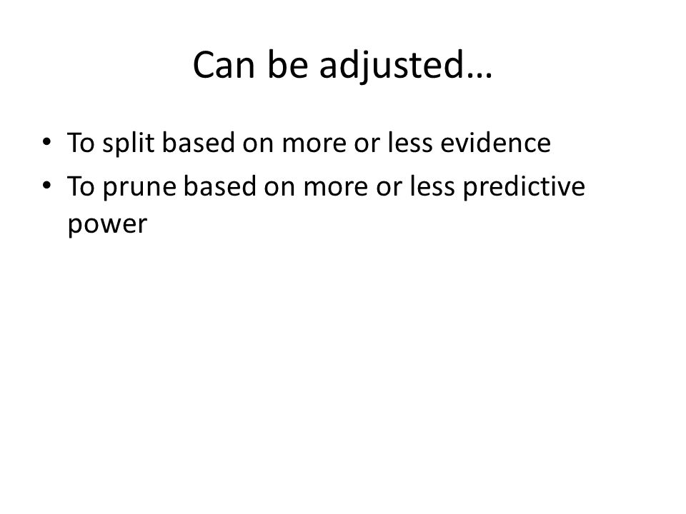 Can be adjusted… To split based on more or less evidence To prune based on more or less predictive power