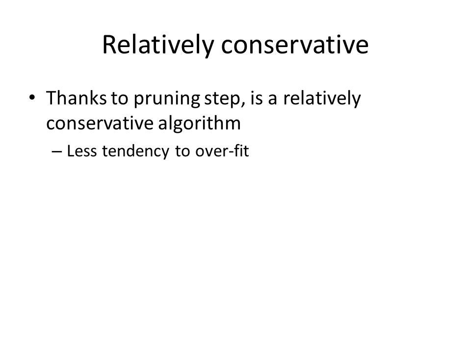 Relatively conservative Thanks to pruning step, is a relatively conservative algorithm – Less tendency to over-fit