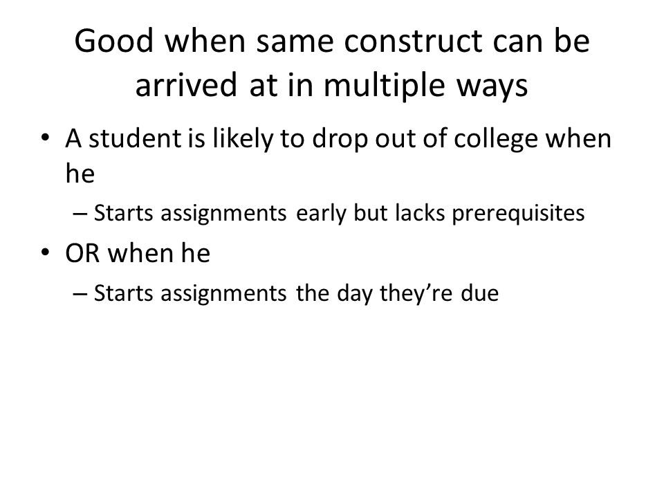 Good when same construct can be arrived at in multiple ways A student is likely to drop out of college when he – Starts assignments early but lacks prerequisites OR when he – Starts assignments the day they're due