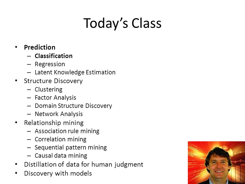 Today's Class Prediction – Classification – Regression – Latent Knowledge Estimation Structure Discovery – Clustering – Factor Analysis – Domain Structure Discovery – Network Analysis Relationship mining – Association rule mining – Correlation mining – Sequential pattern mining – Causal data mining Distillation of data for human judgment Discovery with models 5