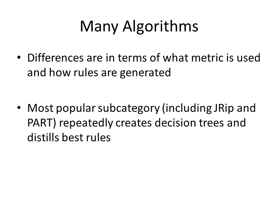 Many Algorithms Differences are in terms of what metric is used and how rules are generated Most popular subcategory (including JRip and PART) repeatedly creates decision trees and distills best rules