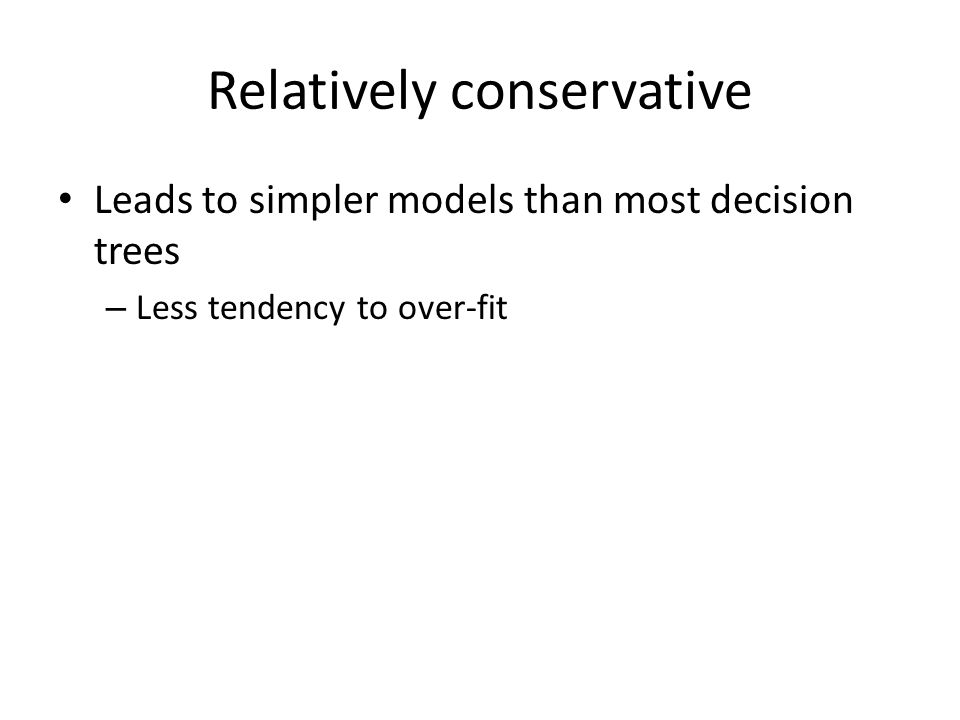 Relatively conservative Leads to simpler models than most decision trees – Less tendency to over-fit