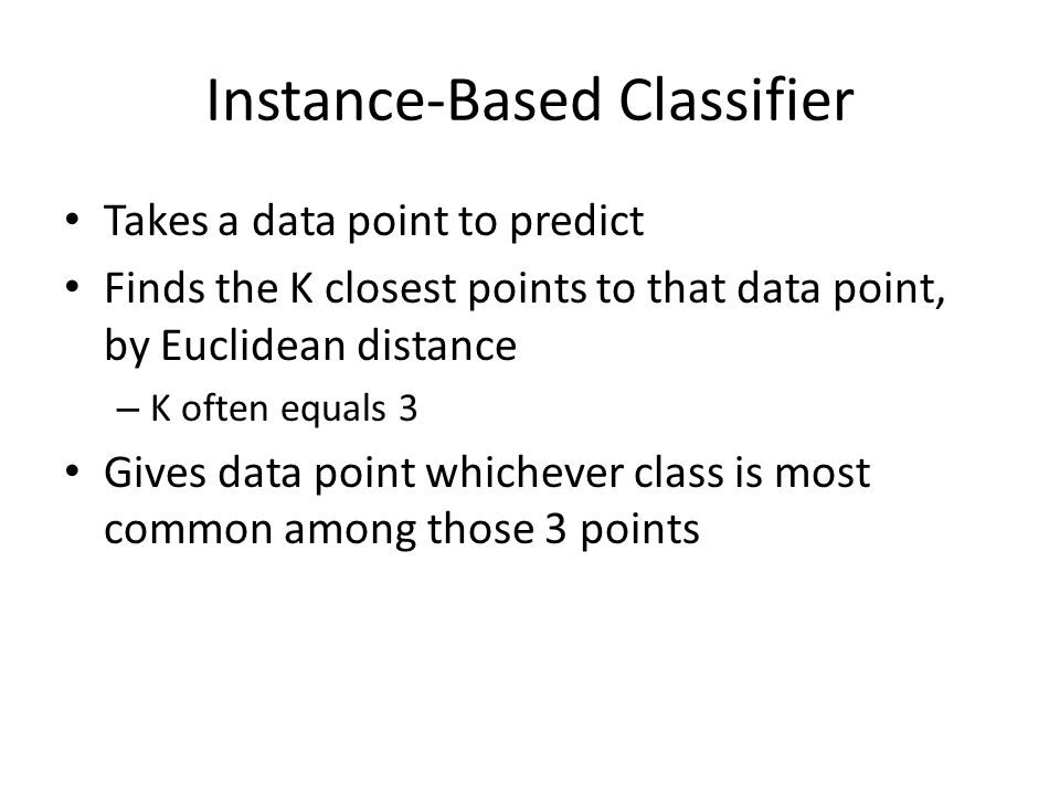 Instance-Based Classifier Takes a data point to predict Finds the K closest points to that data point, by Euclidean distance – K often equals 3 Gives