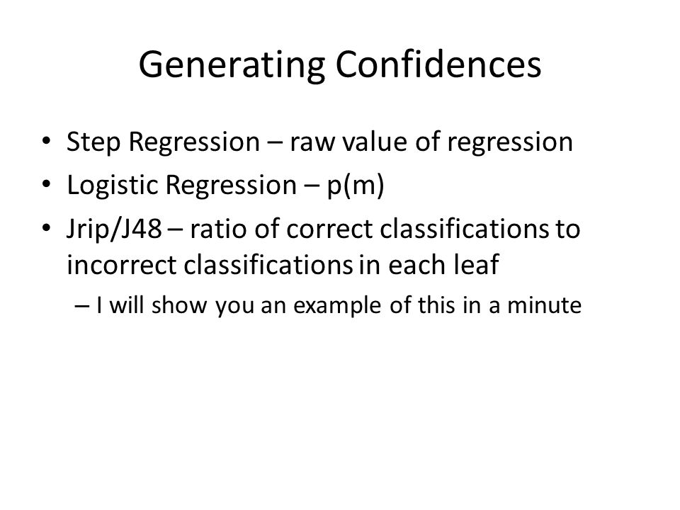 Generating Confidences Step Regression – raw value of regression Logistic Regression – p(m) Jrip/J48 – ratio of correct classifications to incorrect classifications in each leaf – I will show you an example of this in a minute