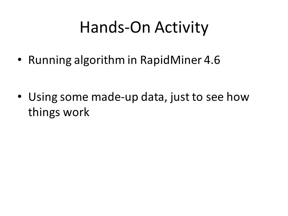 Hands-On Activity Running algorithm in RapidMiner 4.6 Using some made-up data, just to see how things work