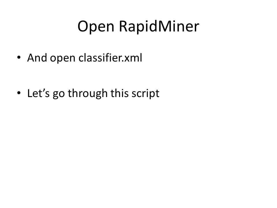 Open RapidMiner And open classifier.xml Let's go through this script