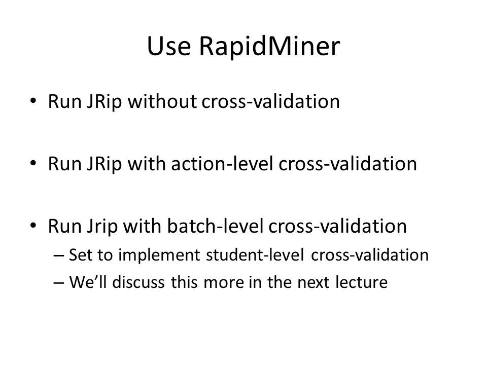 Use RapidMiner Run JRip without cross-validation Run JRip with action-level cross-validation Run Jrip with batch-level cross-validation – Set to implement student-level cross-validation – We'll discuss this more in the next lecture