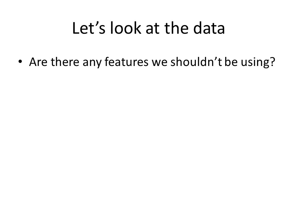 Let's look at the data Are there any features we shouldn't be using