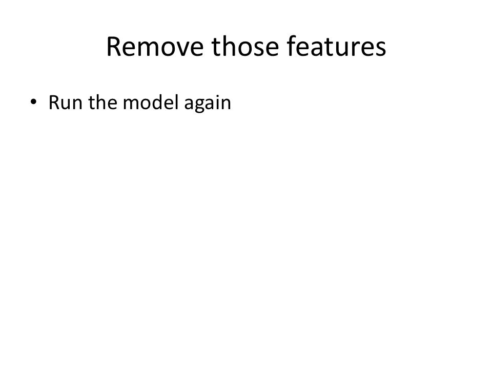 Remove those features Run the model again