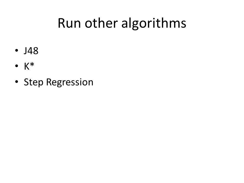 Run other algorithms J48 K* Step Regression