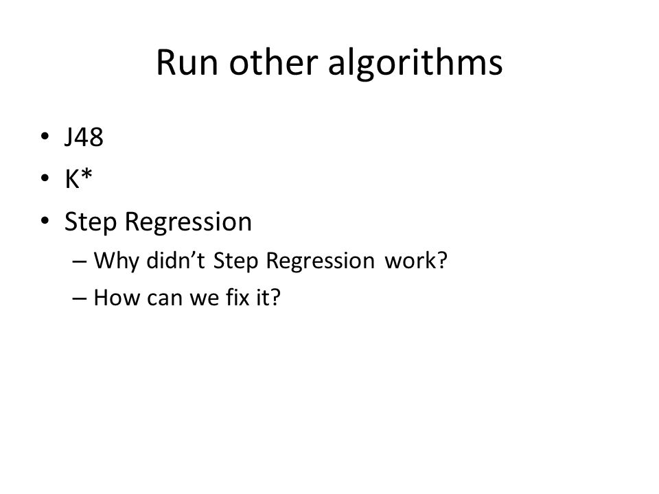 Run other algorithms J48 K* Step Regression – Why didn't Step Regression work – How can we fix it