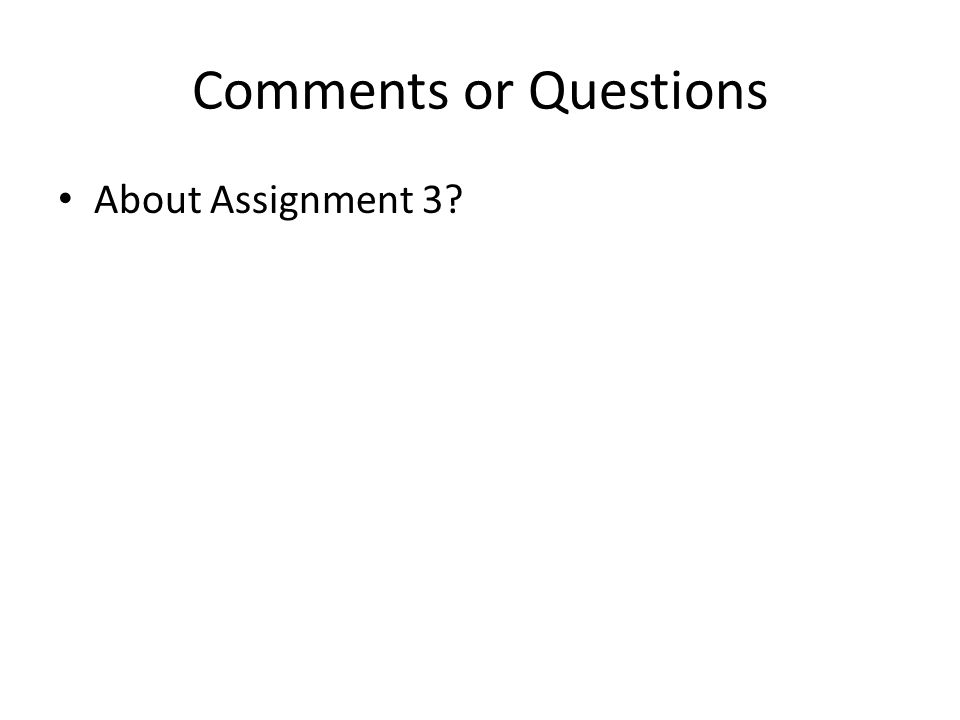 Comments or Questions About Assignment 3?
