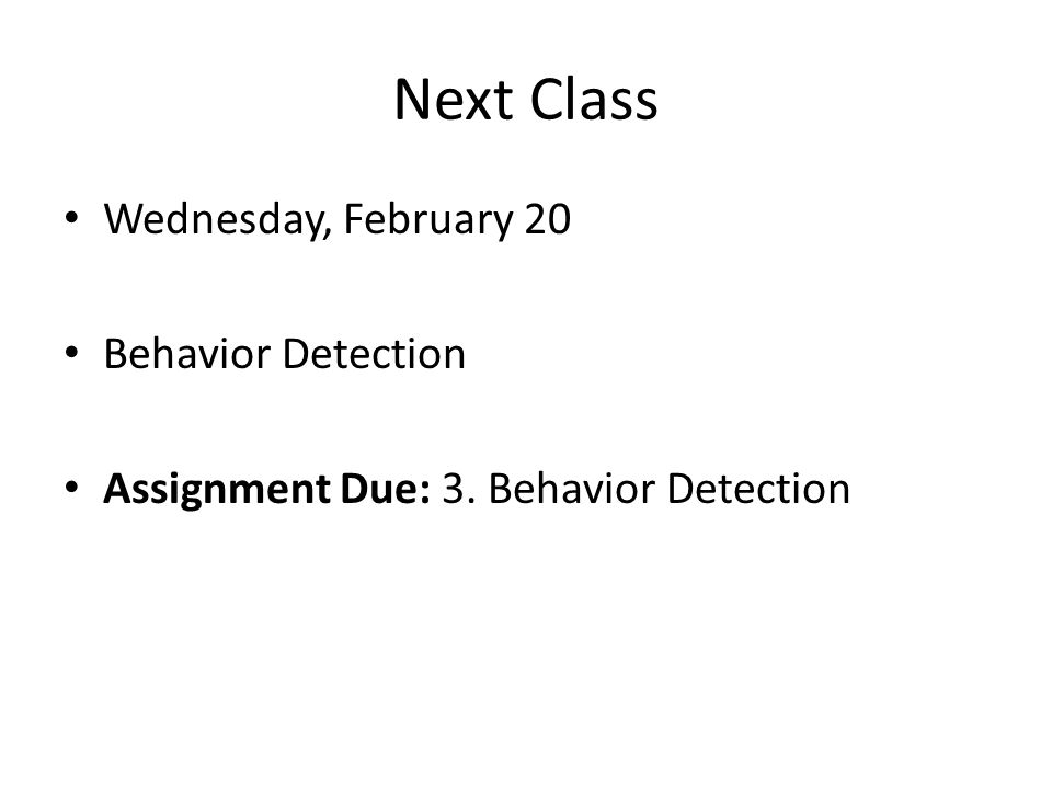 Next Class Wednesday, February 20 Behavior Detection Assignment Due: 3. Behavior Detection