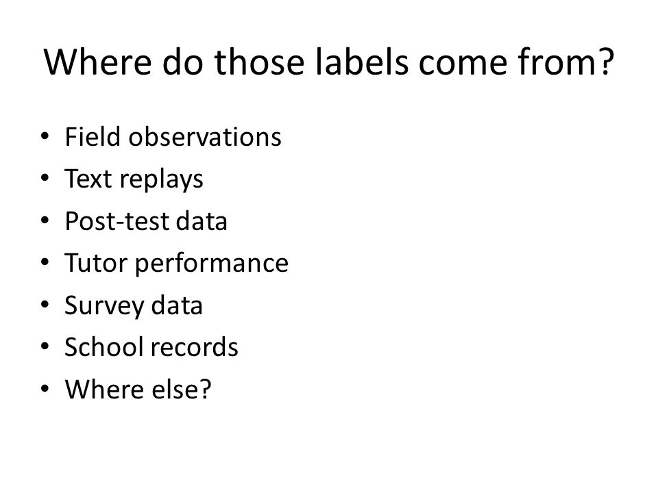Where do those labels come from? Field observations Text replays Post-test data Tutor performance Survey data School records Where else?