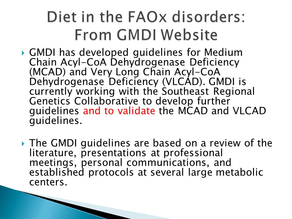  GMDI has developed guidelines for Medium Chain Acyl-CoA Dehydrogenase Deficiency (MCAD) and Very Long Chain Acyl-CoA Dehydrogenase Deficiency (VLCAD).