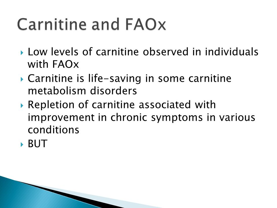  Low levels of carnitine observed in individuals with FAOx  Carnitine is life-saving in some carnitine metabolism disorders  Repletion of carnitine associated with improvement in chronic symptoms in various conditions  BUT