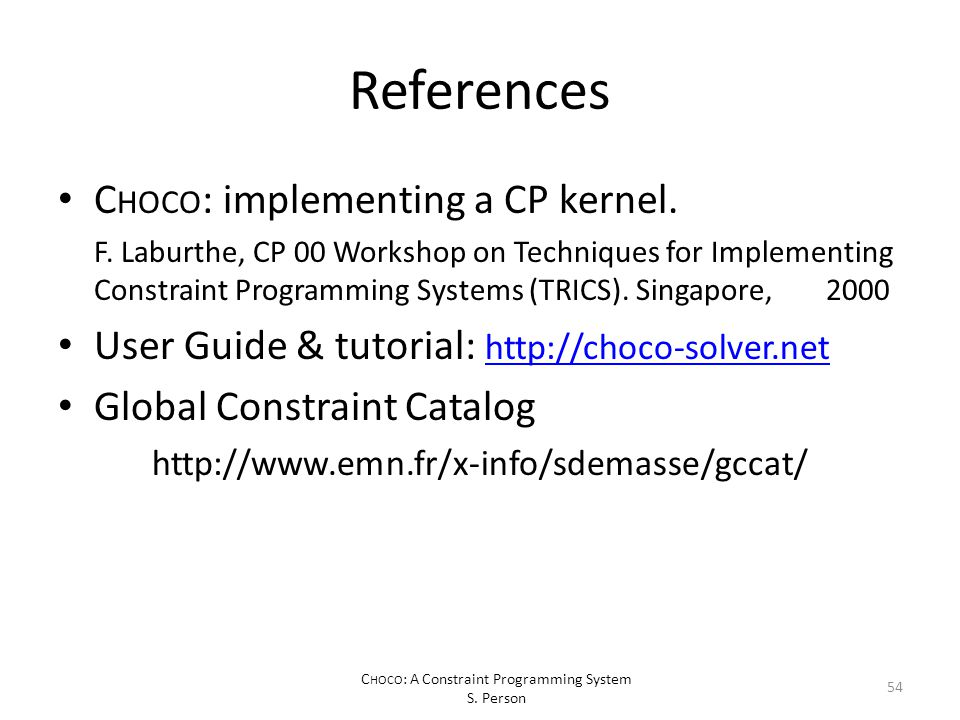 C HOCO : A Constraint Programming System S. Person References C HOCO : implementing a CP kernel.