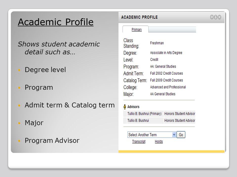 Academic Profile Shows student academic detail such as… Degree level Program Admit term & Catalog term Major Program Advisor
