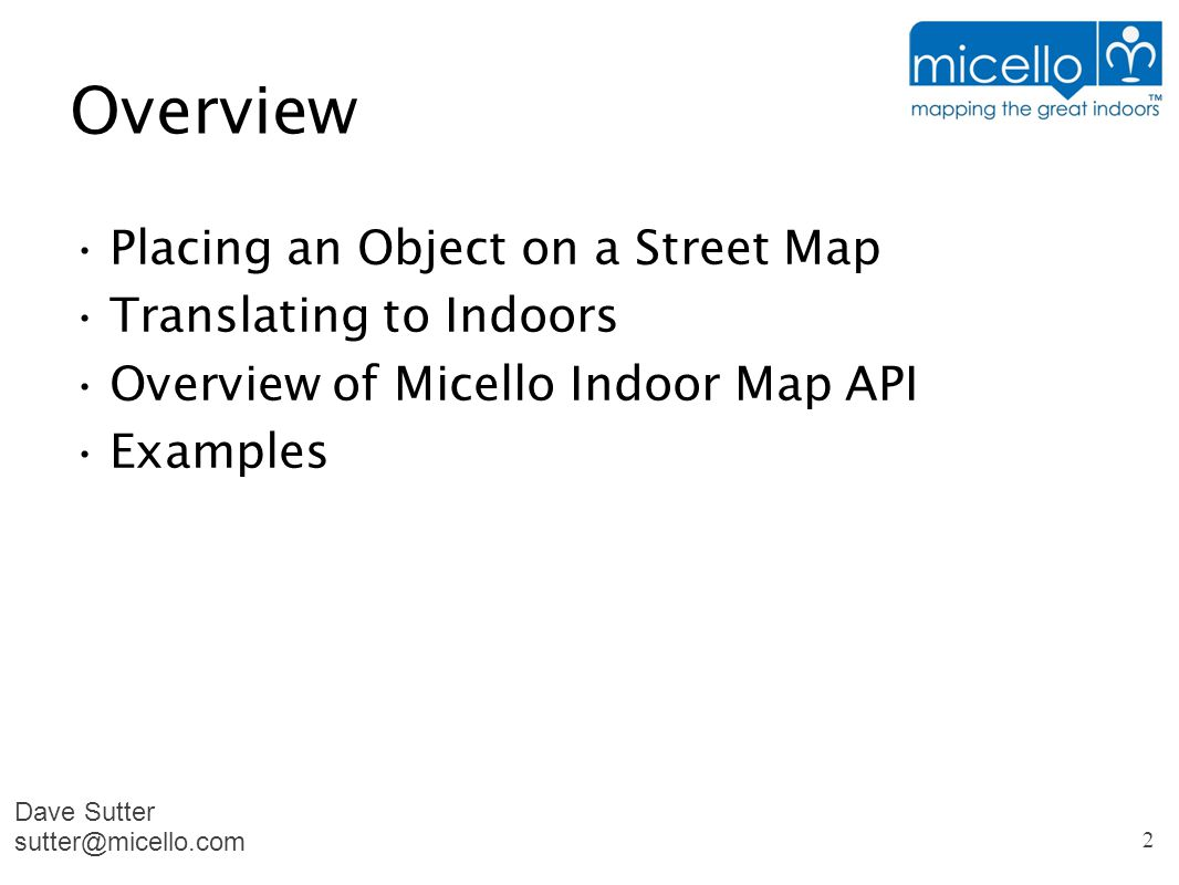 Overview Placing an Object on a Street Map Translating to Indoors Overview of Micello Indoor Map API Examples Dave Sutter sutter@micello.com 2