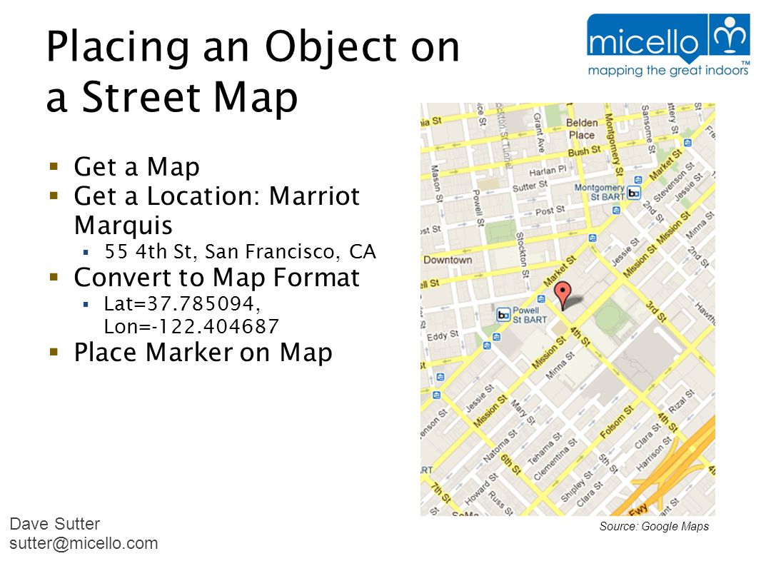 Placing an Object on a Street Map Source: Google Maps  Get a Map  Get a Location: Marriot Marquis  55 4th St, San Francisco, CA  Convert to Map Format  Lat=37.785094, Lon=-122.404687  Place Marker on Map Dave Sutter sutter@micello.com