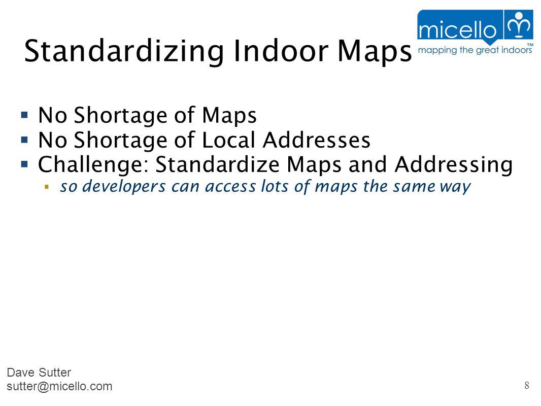Standardizing Indoor Maps  No Shortage of Maps  No Shortage of Local Addresses  Challenge: Standardize Maps and Addressing  so developers can access lots of maps the same way Dave Sutter sutter@micello.com 8