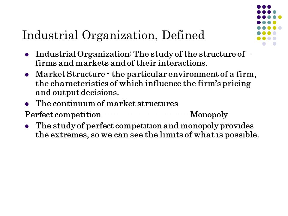 Industrial Organization, Defined Industrial Organization: The study of the structure of firms and markets and of their interactions.