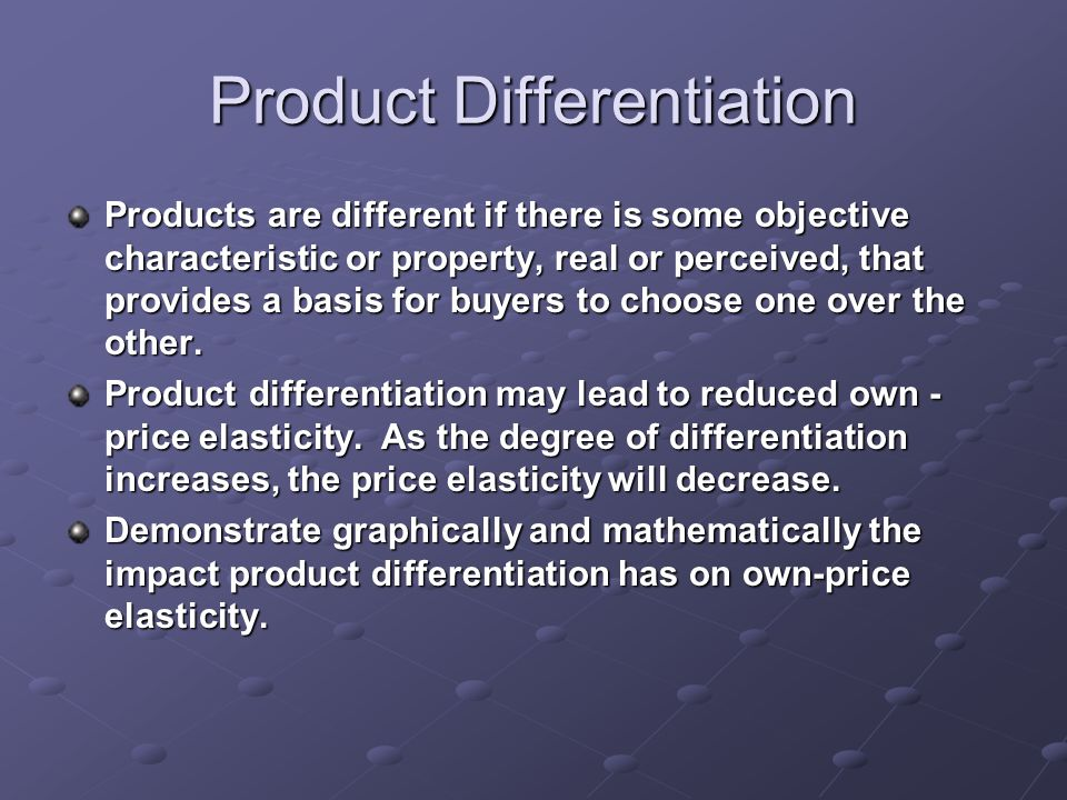 Product Differentiation Products are different if there is some objective characteristic or property, real or perceived, that provides a basis for buyers to choose one over the other.