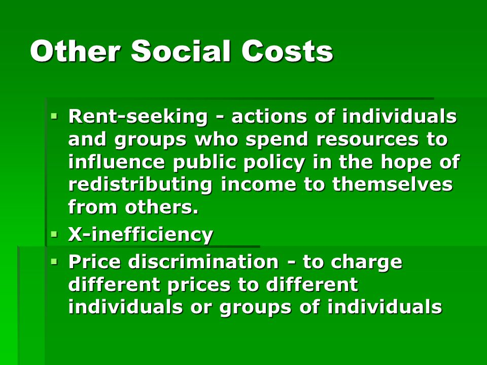 Other Social Costs  Rent-seeking - actions of individuals and groups who spend resources to influence public policy in the hope of redistributing income to themselves from others.