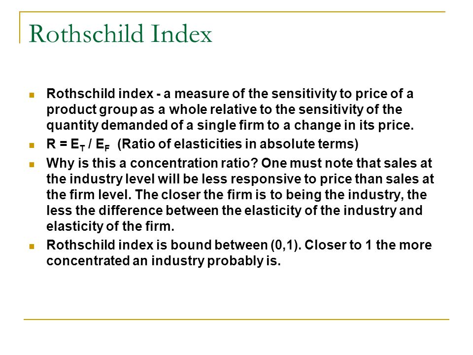 Rothschild Index Rothschild index - a measure of the sensitivity to price of a product group as a whole relative to the sensitivity of the quantity demanded of a single firm to a change in its price.