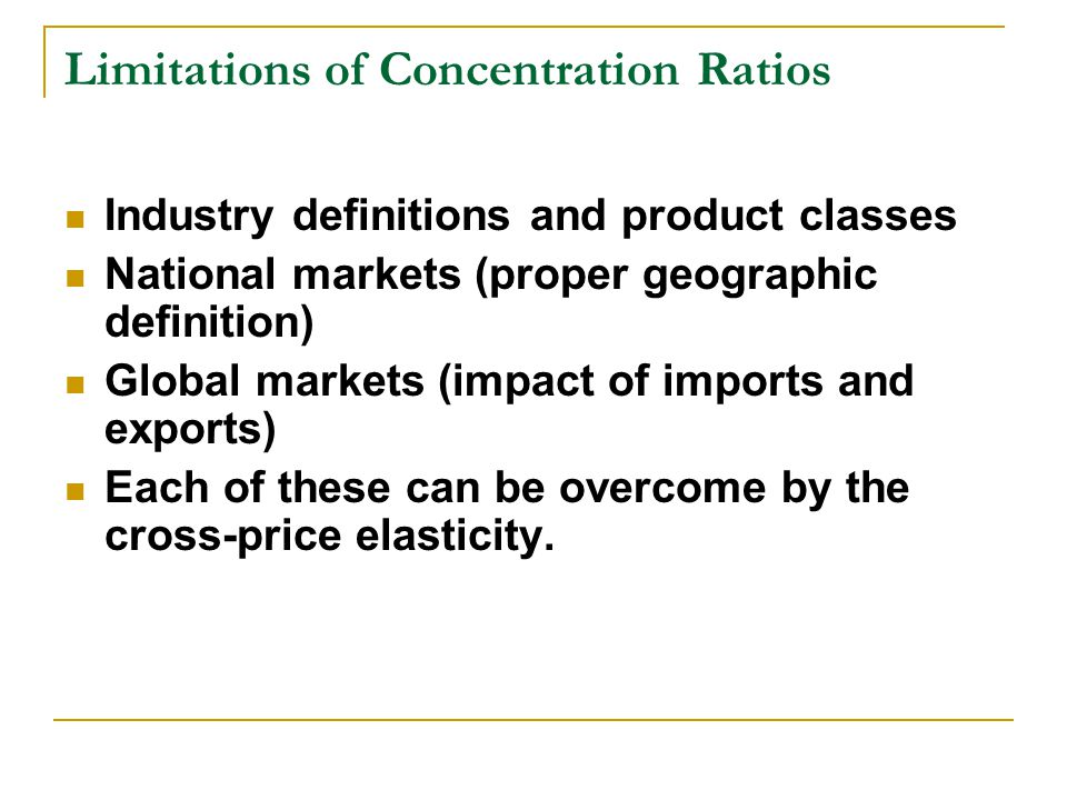 Limitations of Concentration Ratios Industry definitions and product classes National markets (proper geographic definition) Global markets (impact of imports and exports) Each of these can be overcome by the cross-price elasticity.