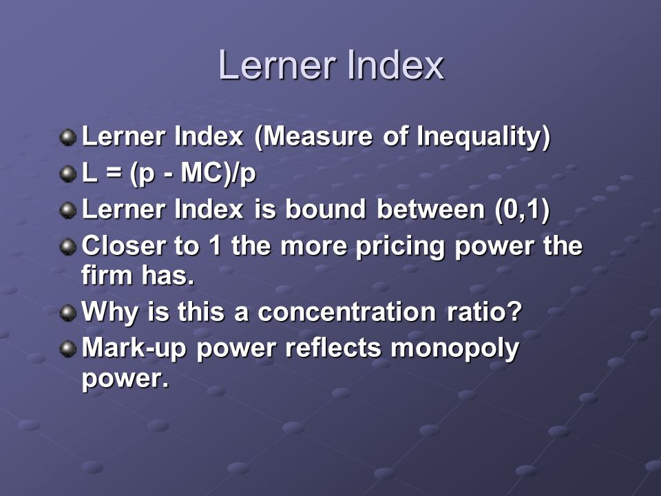 Lerner Index Lerner Index (Measure of Inequality) L = (p - MC)/p Lerner Index is bound between (0,1) Closer to 1 the more pricing power the firm has.