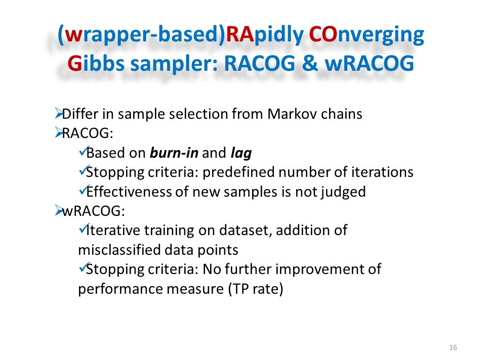 (wrapper-based)RApidly COnverging Gibbs sampler: RACOG & wRACOG 16  Differ in sample selection from Markov chains  RACOG: Based on burn-in and lag Stopping criteria: predefined number of iterations Effectiveness of new samples is not judged  wRACOG: Iterative training on dataset, addition of misclassified data points Stopping criteria: No further improvement of performance measure (TP rate)