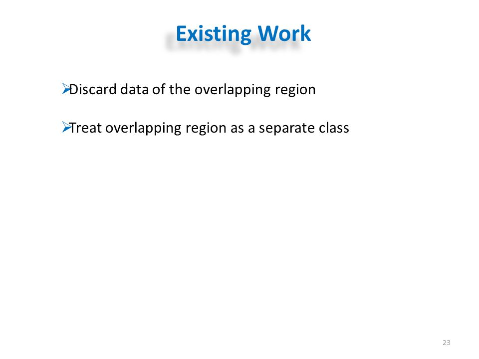 Existing Work 23  Discard data of the overlapping region  Treat overlapping region as a separate class