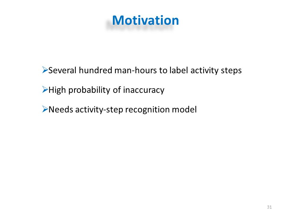Motivation 31  Several hundred man-hours to label activity steps  High probability of inaccuracy  Needs activity-step recognition model