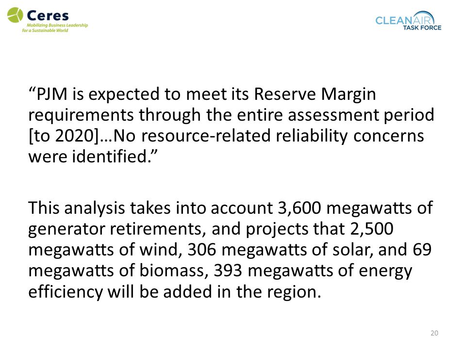 PJM is expected to meet its Reserve Margin requirements through the entire assessment period [to 2020]…No resource-related reliability concerns were identified. This analysis takes into account 3,600 megawatts of generator retirements, and projects that 2,500 megawatts of wind, 306 megawatts of solar, and 69 megawatts of biomass, 393 megawatts of energy efficiency will be added in the region.