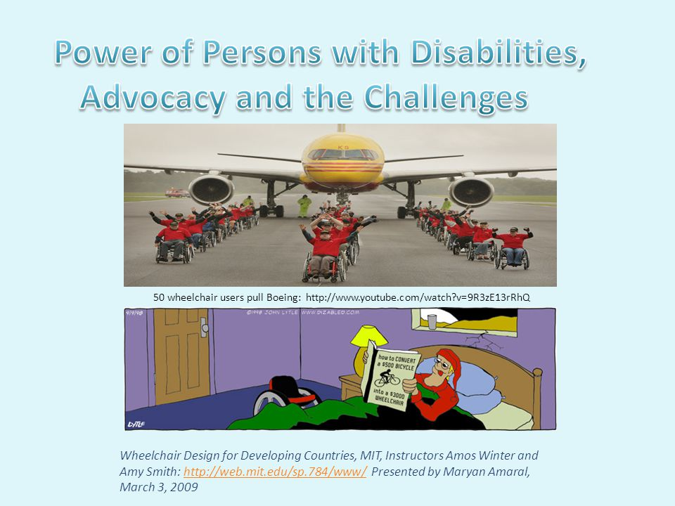 Wheelchair Design for Developing Countries, MIT, Instructors Amos Winter and Amy Smith: http://web.mit.edu/sp.784/www/ Presented by Maryan Amaral, March 3, 2009http://web.mit.edu/sp.784/www/ 50 wheelchair users pull Boeing: http://www.youtube.com/watch v=9R3zE13rRhQ