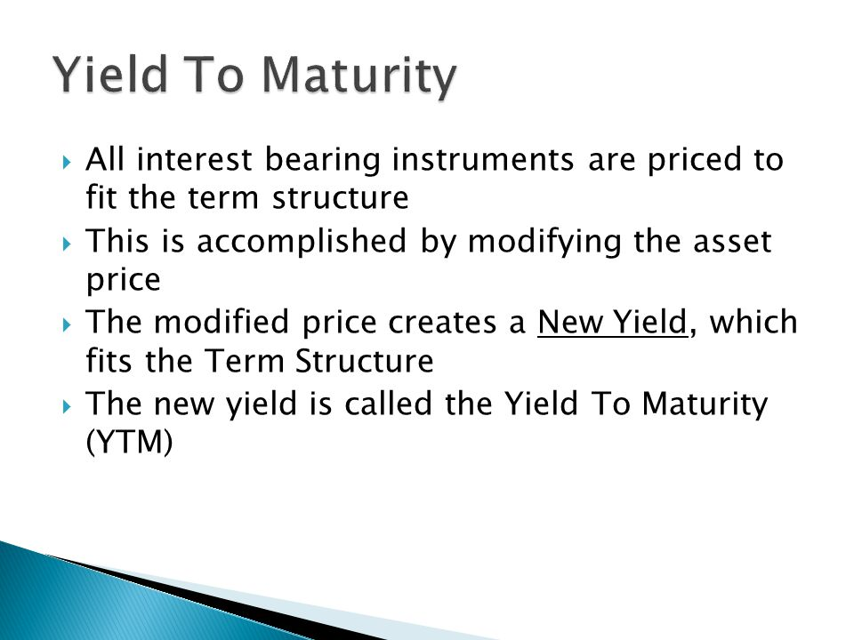 Yield To Maturity  All interest bearing instruments are priced to fit the term structure  This is accomplished by modifying the asset price  The modified price creates a New Yield, which fits the Term Structure  The new yield is called the Yield To Maturity (YTM)