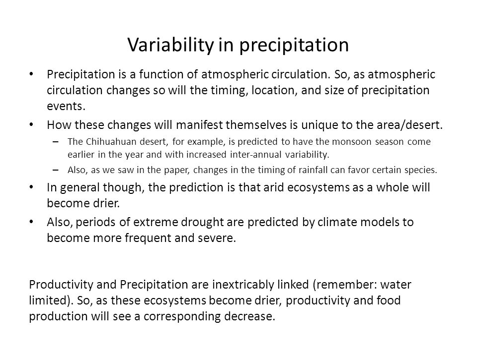 Variability in precipitation Precipitation is a function of atmospheric circulation. So, as atmospheric circulation changes so will the timing, locati