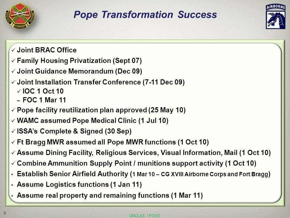 UNCLAS / FOUO Pope Transformation Success Joint BRAC Office Family Housing Privatization (Sept 07) Joint Guidance Memorandum (Dec 09) Joint Installation Transfer Conference (7-11 Dec 09) IOC 1 Oct 10 – FOC 1 Mar 11 Pope facility reutilization plan approved (25 May 10) WAMC assumed Pope Medical Clinic (1 Jul 10) ISSA's Complete & Signed (30 Sep) Ft Bragg MWR assumed all Pope MWR functions (1 Oct 10) Assume Dining Facility, Religious Services, Visual Information, Mail (1 Oct 10) Combine Ammunition Supply Point / munitions support activity (1 Oct 10) Establish Senior Airfield Authority ( 1 Mar 10 – CG XVIII Airborne Corps and Fort Bragg ) Assume Logistics functions (1 Jan 11) Assume real property and remaining functions (1 Mar 11) 9