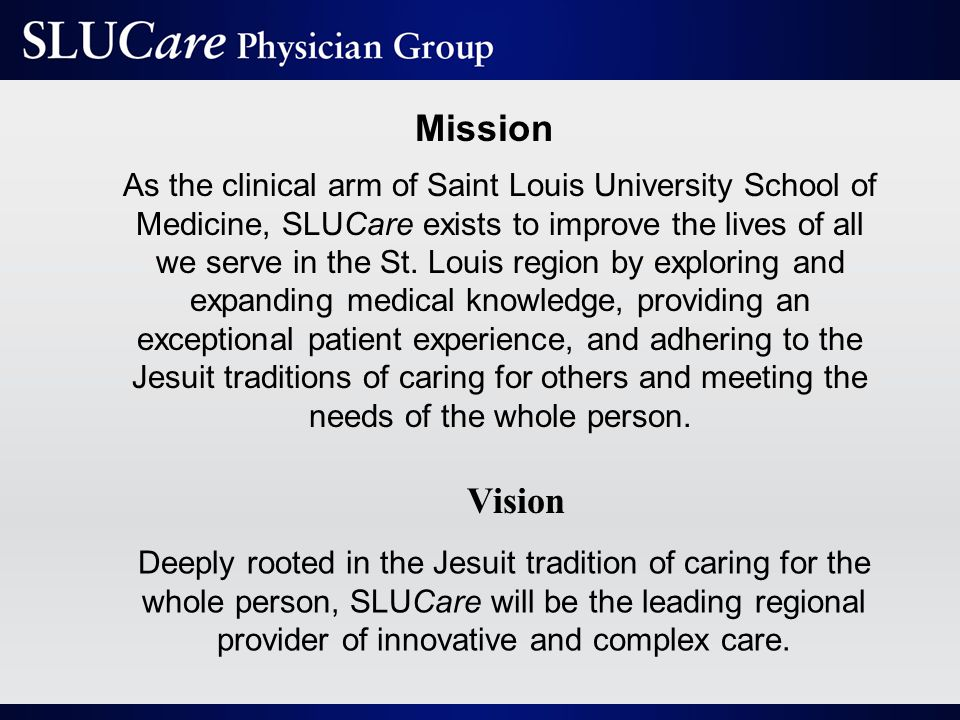 Mission As the clinical arm of Saint Louis University School of Medicine, SLUCare exists to improve the lives of all we serve in the St.