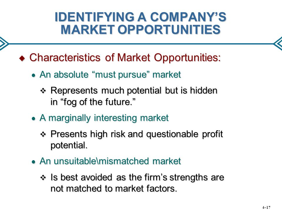 IDENTIFYING A COMPANY'S MARKET OPPORTUNITIES  Characteristics of Market Opportunities: ● An absolute must pursue market  Represents much potential but is hidden in fog of the future. ● A marginally interesting market  Presents high risk and questionable profit potential.