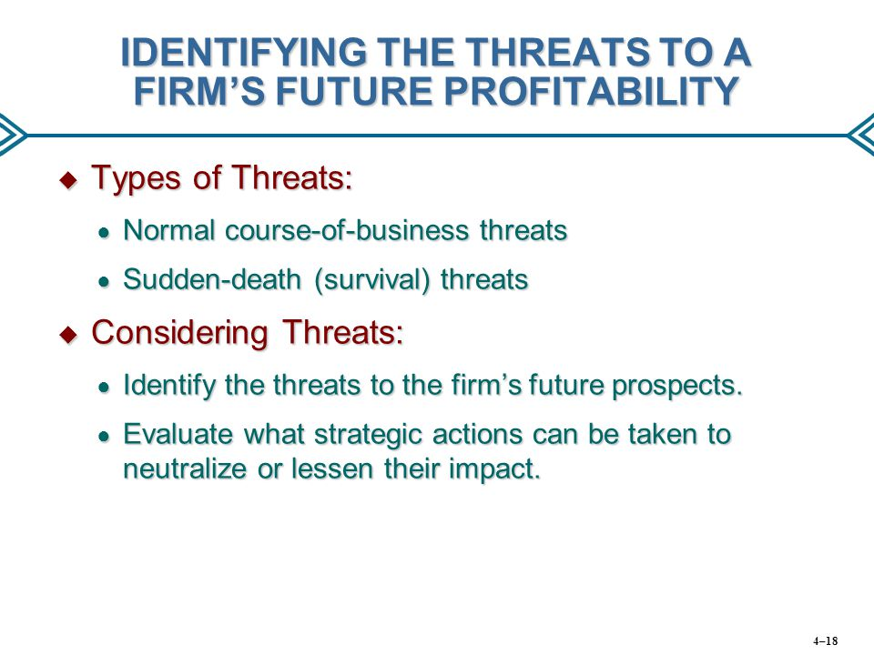 IDENTIFYING THE THREATS TO A FIRM'S FUTURE PROFITABILITY  Types of Threats: ● Normal course-of-business threats ● Sudden-death (survival) threats  Considering Threats: ● Identify the threats to the firm's future prospects.