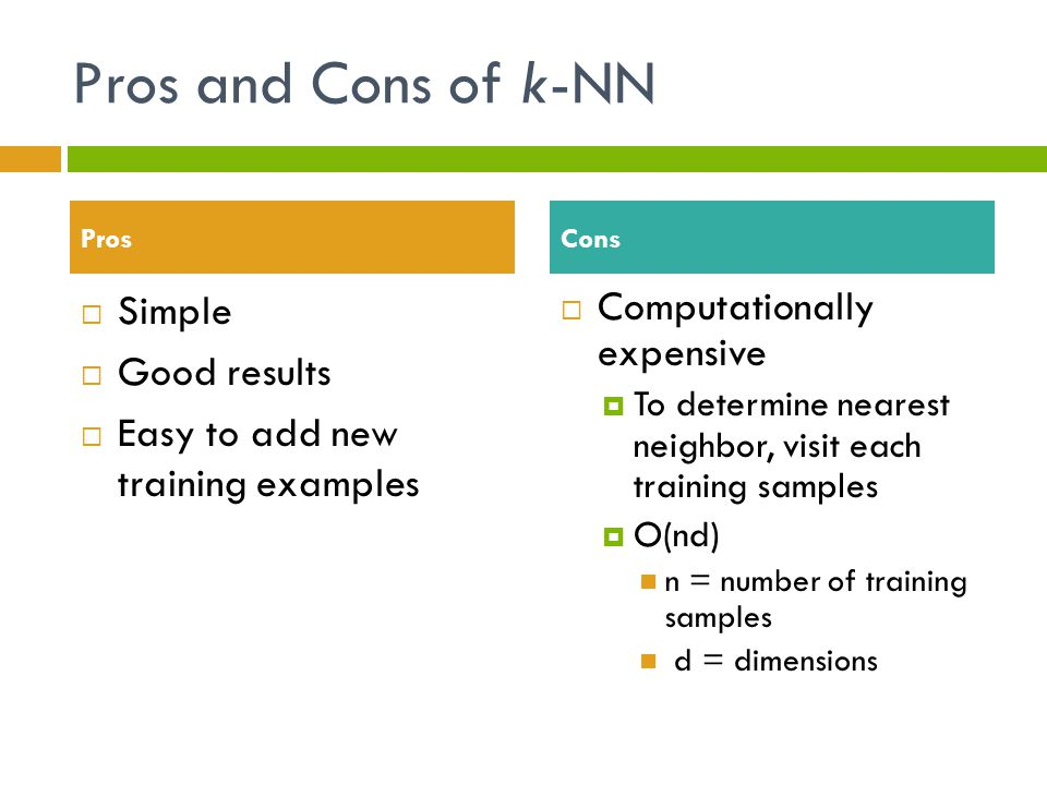 Pros and Cons of k-NN  Simple  Good results  Easy to add new training examples  Computationally expensive  To determine nearest neighbor, visit each training samples  O(nd) n = number of training samples d = dimensions ProsCons