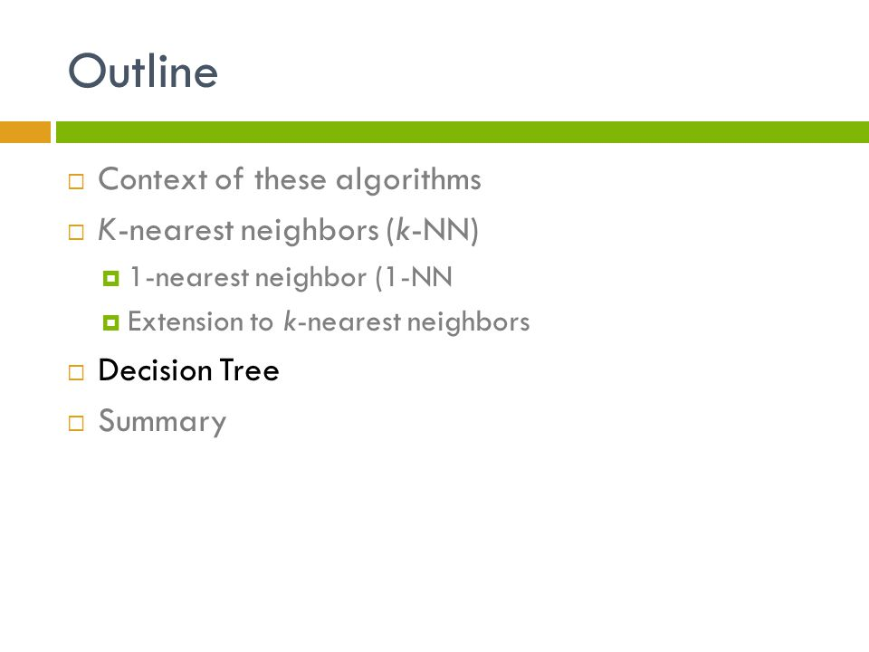 Outline  Context of these algorithms  K-nearest neighbors (k-NN)  1-nearest neighbor (1-NN  Extension to k-nearest neighbors  Decision Tree  Summary