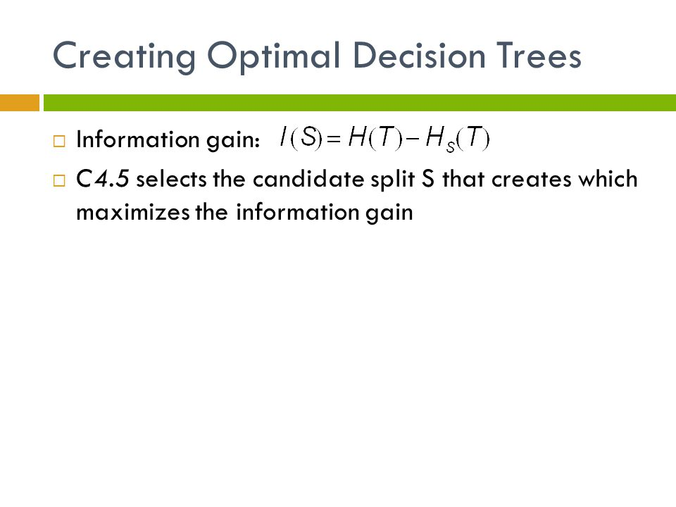 Creating Optimal Decision Trees  Information gain:  C4.5 selects the candidate split S that creates which maximizes the information gain