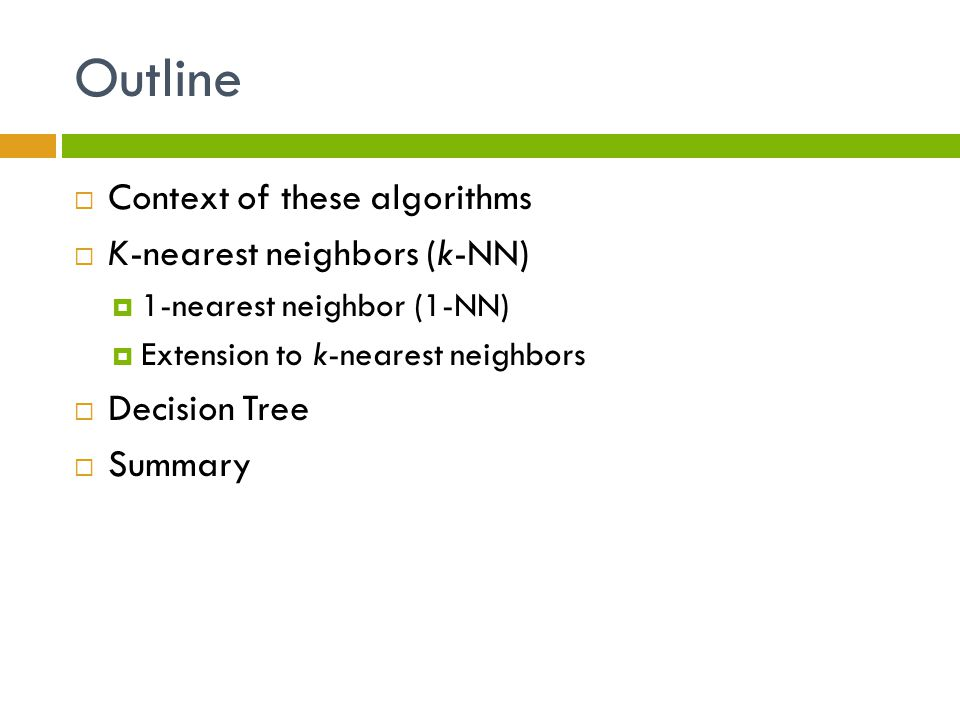 Outline  Context of these algorithms  K-nearest neighbors (k-NN)  1-nearest neighbor (1-NN)  Extension to k-nearest neighbors  Decision Tree  Summary
